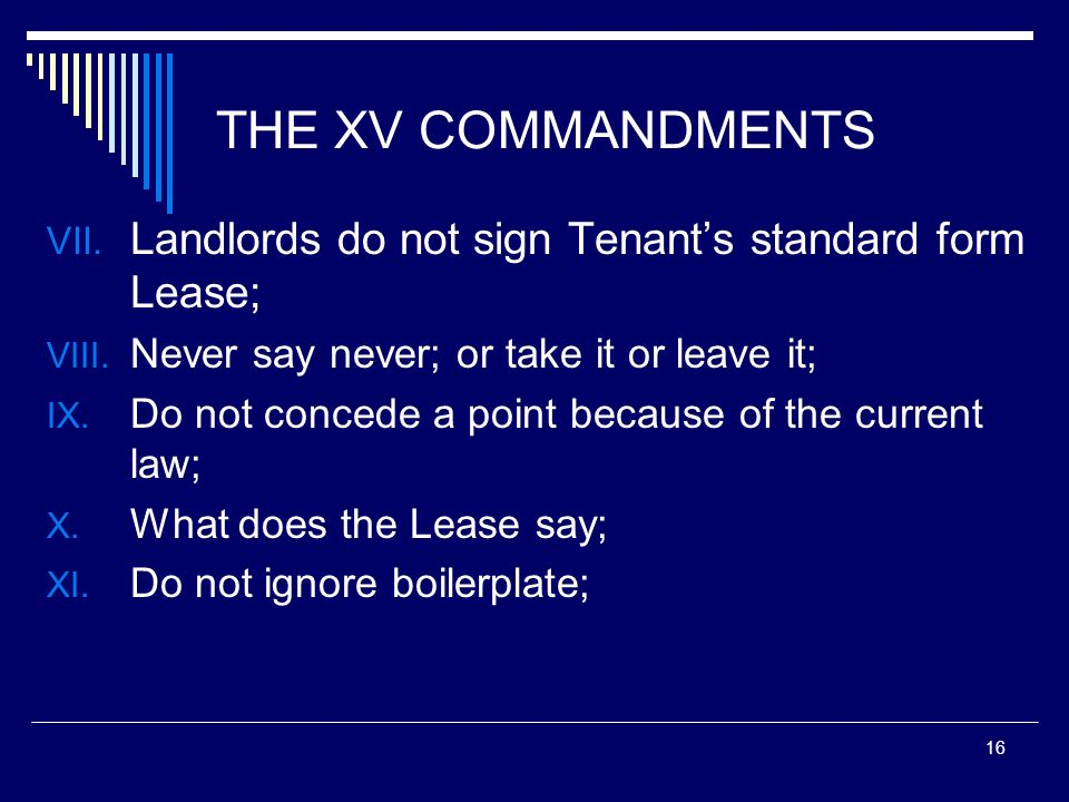 THE XV COMMANDMENTS Landlords do not sign Tenant's standard form Lease; Never say never; or take it or leave it;
