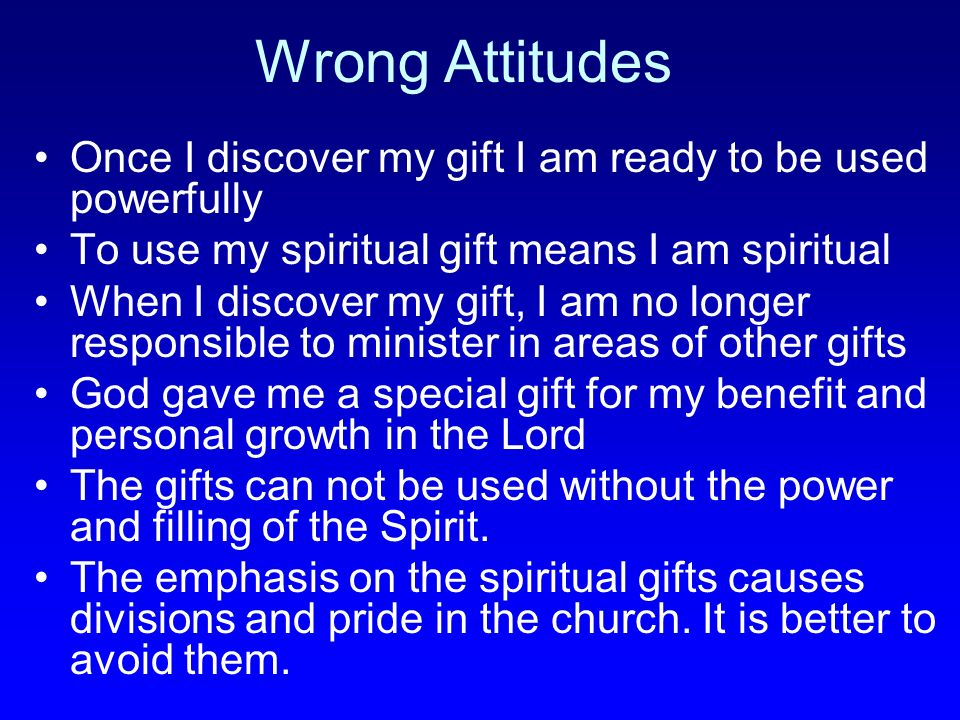 Wrong Attitudes Once I discover my gift I am ready to be used powerfully. To use my spiritual gift means I am spiritual.
