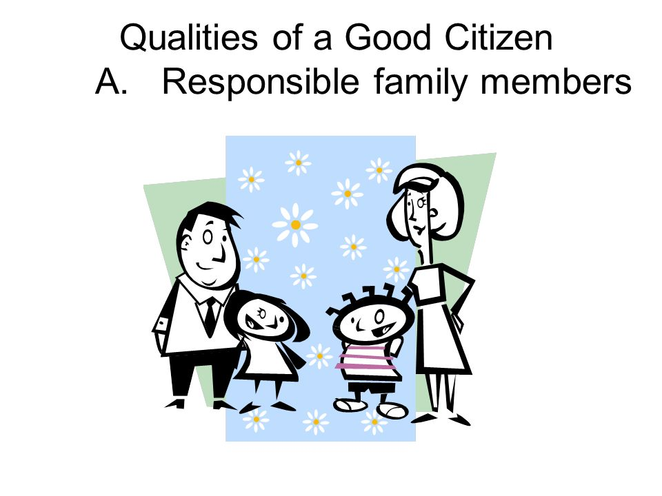 Qualities of a Good Citizen A. Responsible family members
