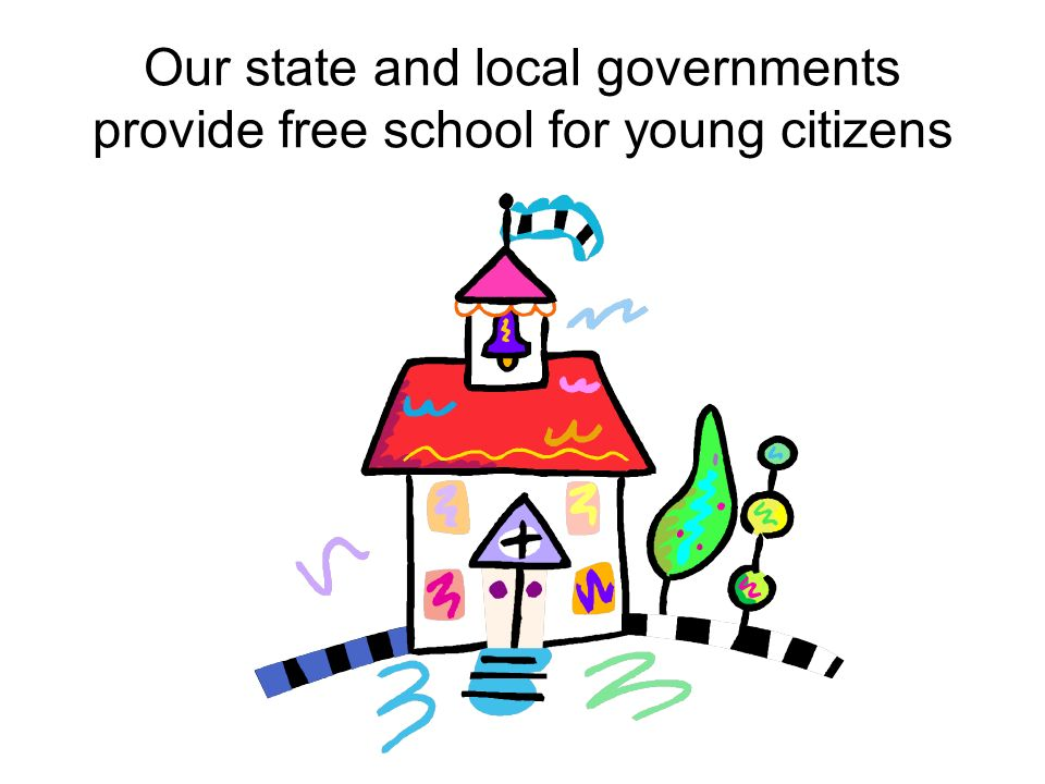 Our state and local governments provide free school for young citizens