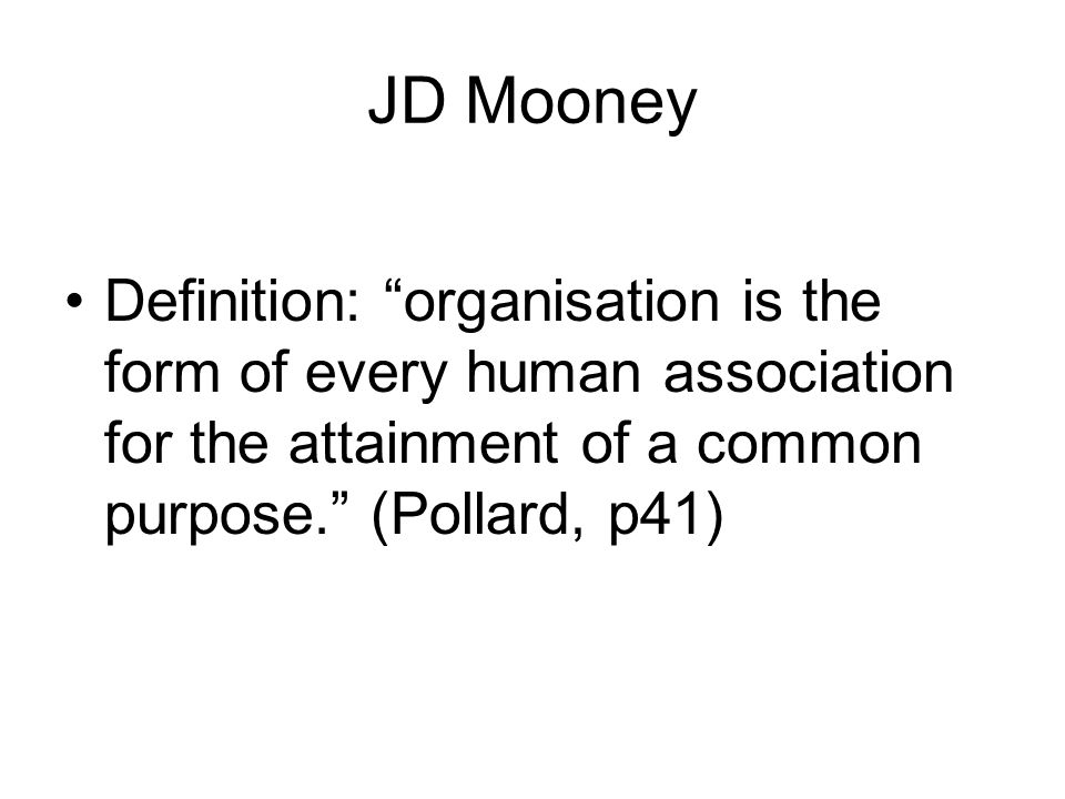 JD Mooney Definition: organisation is the form of every human association for the attainment of a common purpose. (Pollard, p41)