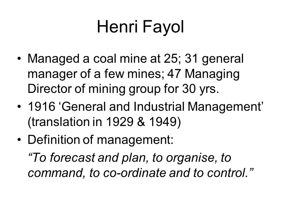 Henri Fayol Managed a coal mine at 25; 31 general manager of a few mines; 47 Managing Director of mining group for 30 yrs.