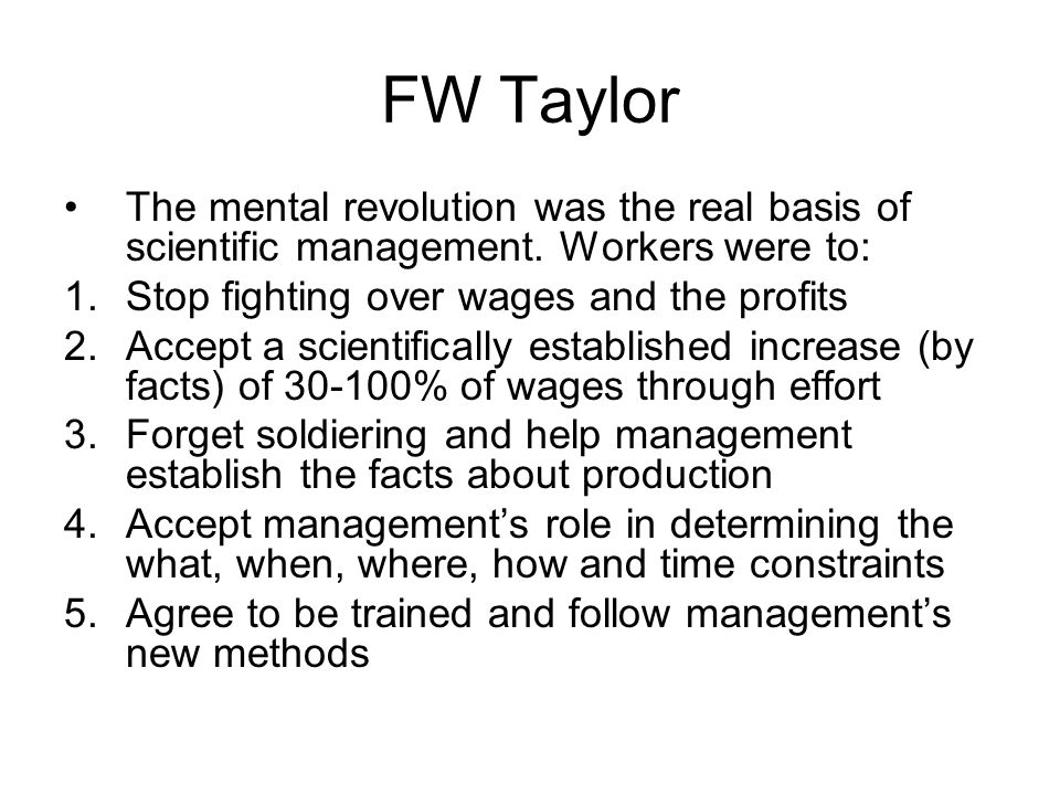 FW Taylor The mental revolution was the real basis of scientific management. Workers were to: Stop fighting over wages and the profits.