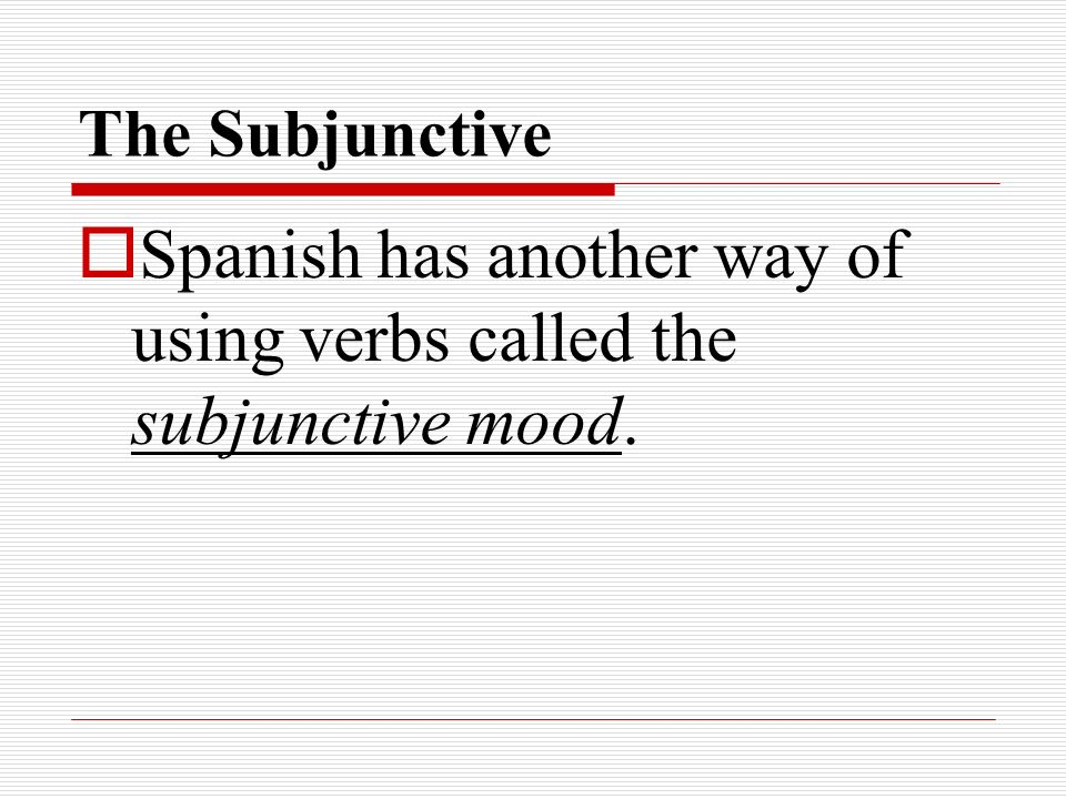 Spanish has another way of using verbs called the subjunctive mood.