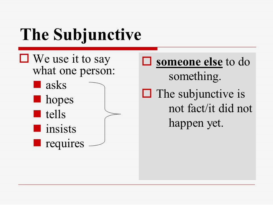 The Subjunctive We use it to say what one person: asks hopes tells