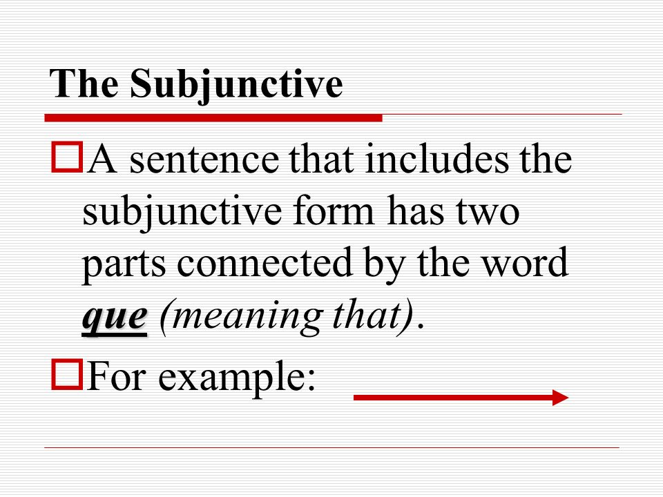 The Subjunctive A sentence that includes the subjunctive form has two parts connected by the word que (meaning that).