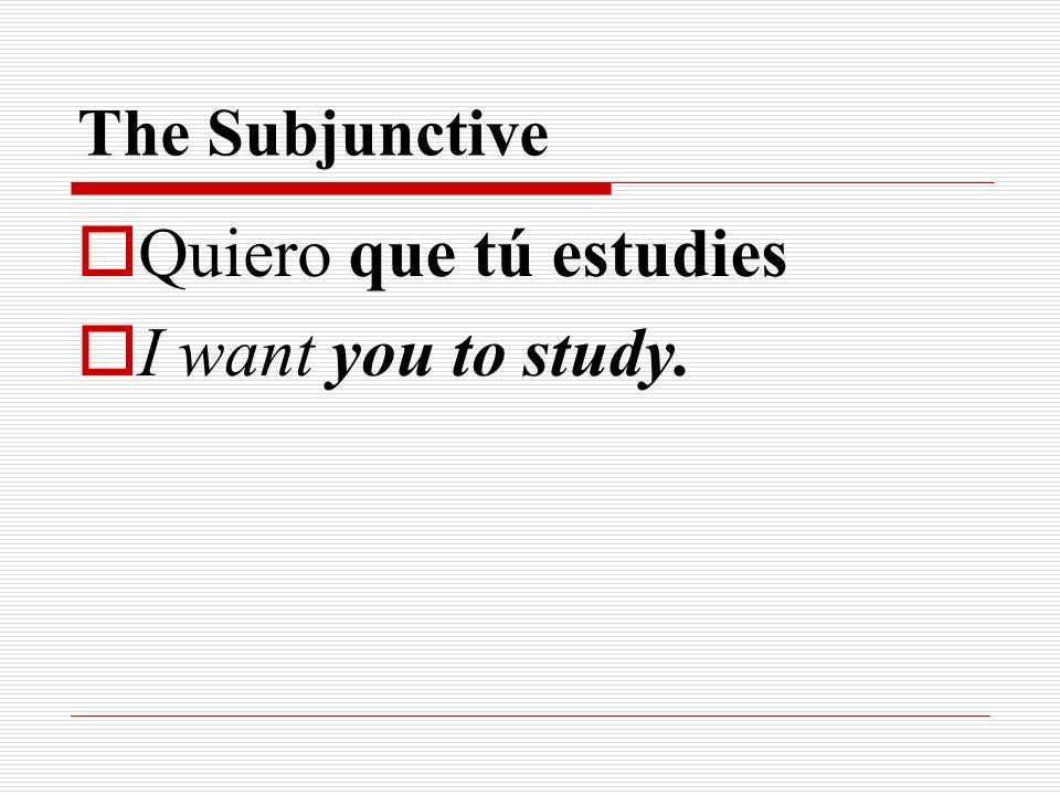 The Subjunctive Quiero que tú estudies I want you to study.