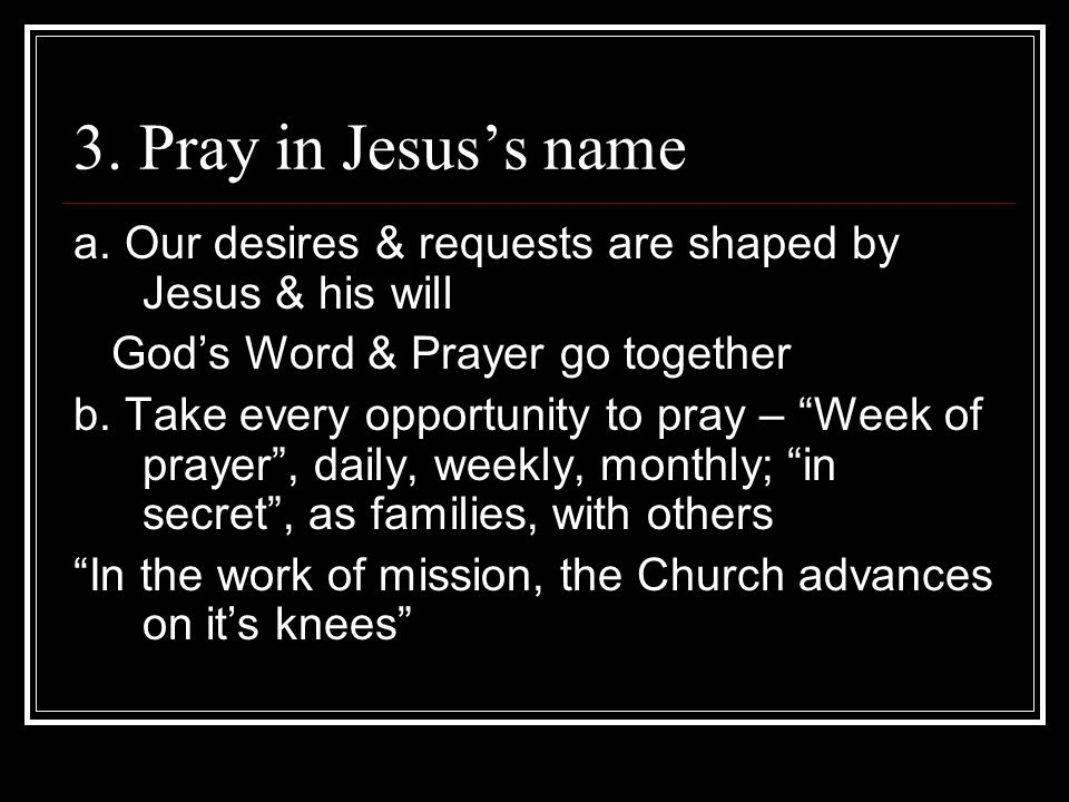 3. Pray in Jesus's name a. Our desires & requests are shaped by Jesus & his will. God's Word & Prayer go together.