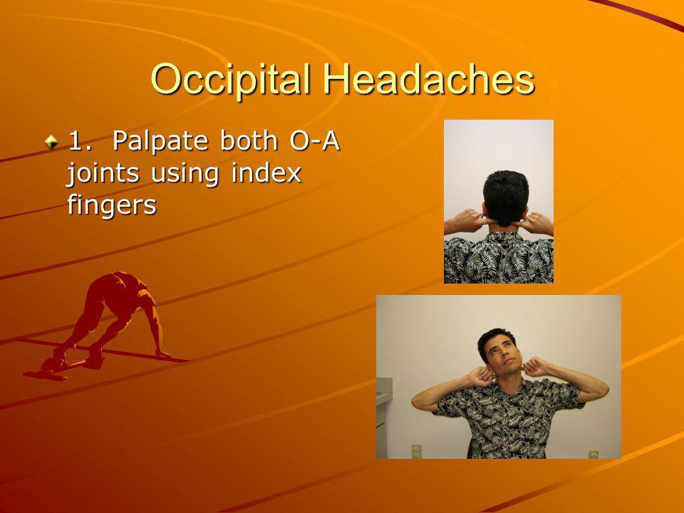 Occipital Headaches 1. Palpate both O-A joints using index fingers