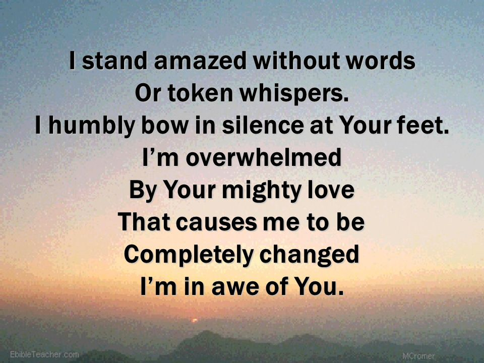I stand amazed without words By Your mighty love That causes me to be