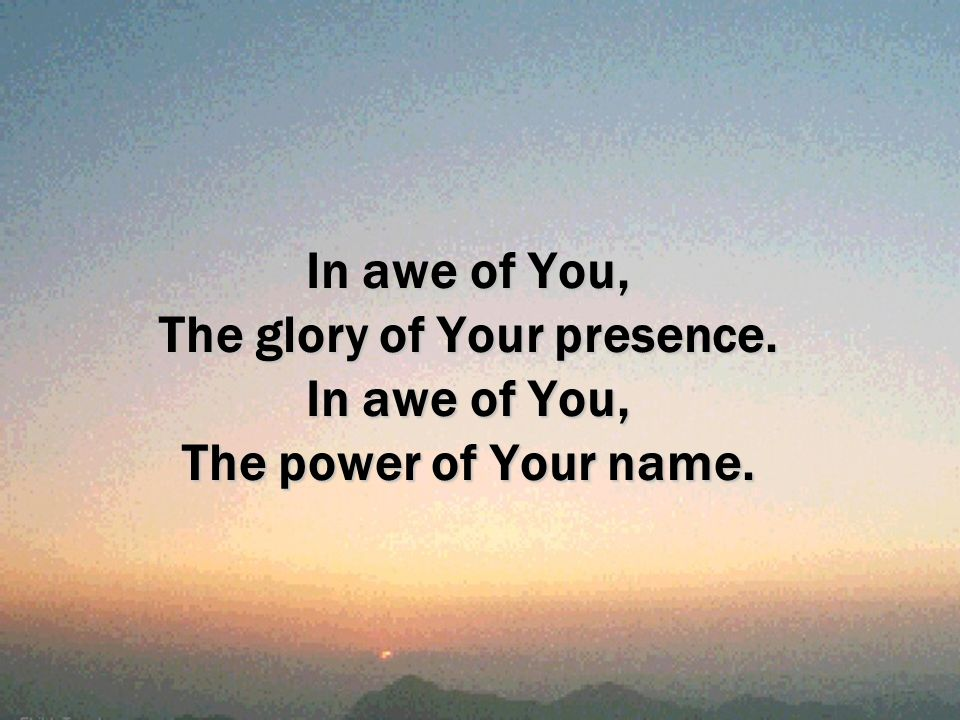 In awe of You, The glory of Your presence