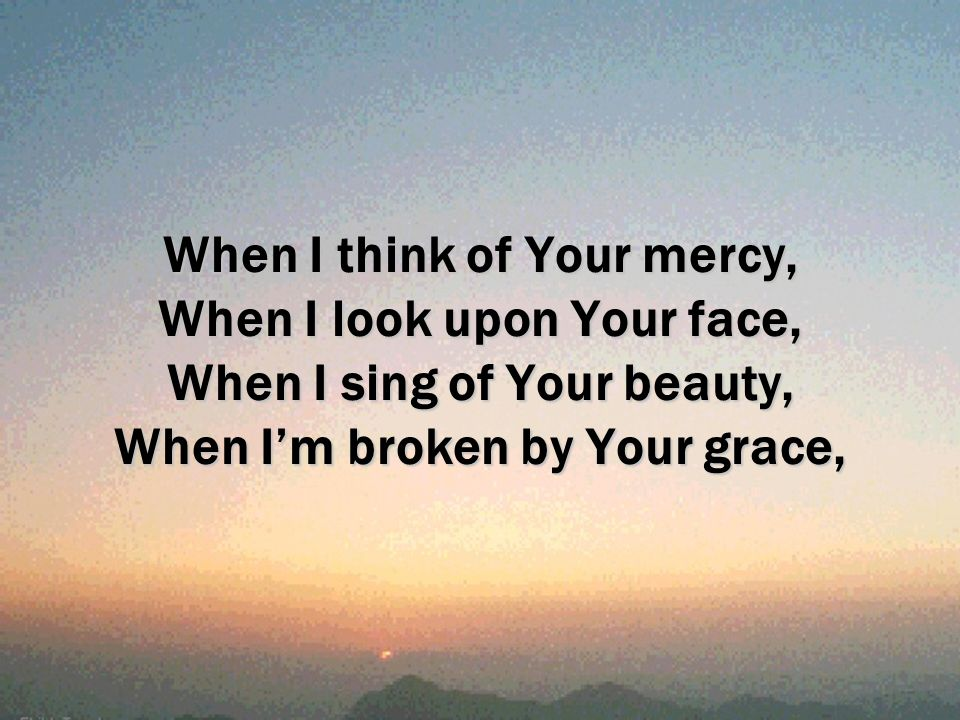 When I think of Your mercy, When I look upon Your face, When I sing of Your beauty, When I'm broken by Your grace,