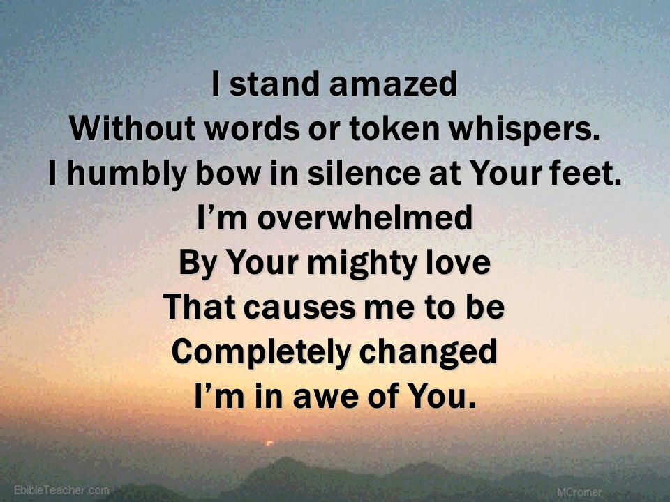 I stand amazed Without words or token whispers. I humbly bow in silence at Your feet. I'm overwhelmed.