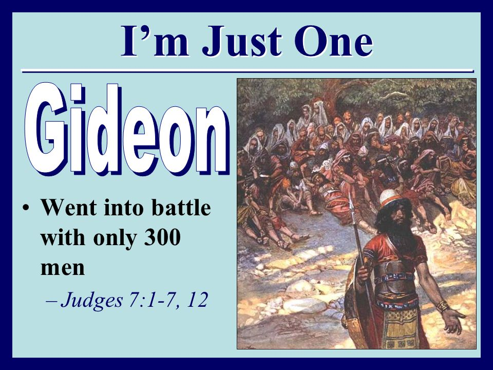 I'm Just One Gideon Went into battle with only 300 men