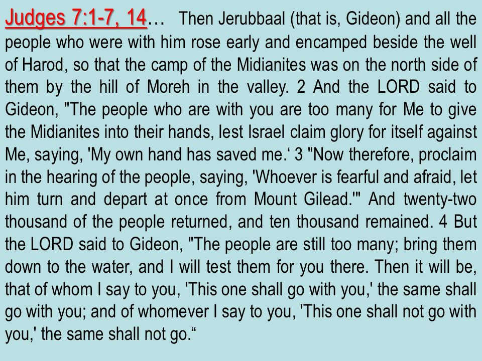 Judges 7:1-7, 14… Then Jerubbaal (that is, Gideon) and all the people who were with him rose early and encamped beside the well of Harod, so that the camp of the Midianites was on the north side of them by the hill of Moreh in the valley.