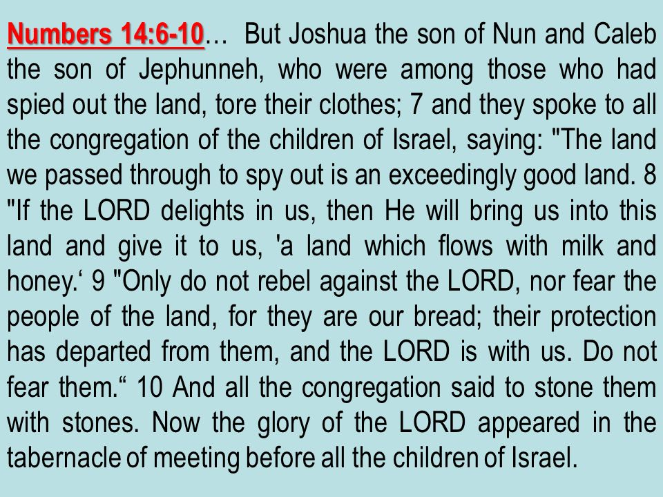 Numbers 14:6-10… But Joshua the son of Nun and Caleb the son of Jephunneh, who were among those who had spied out the land, tore their clothes; 7 and they spoke to all the congregation of the children of Israel, saying: The land we passed through to spy out is an exceedingly good land.