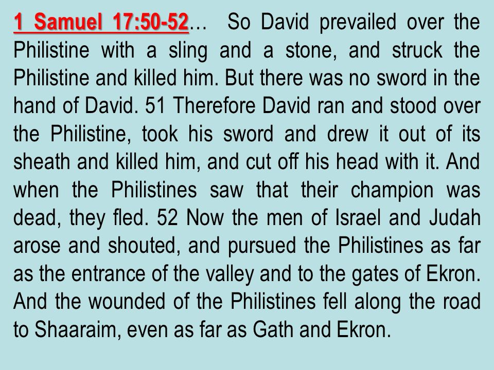 1 Samuel 17:50-52… So David prevailed over the Philistine with a sling and a stone, and struck the Philistine and killed him.
