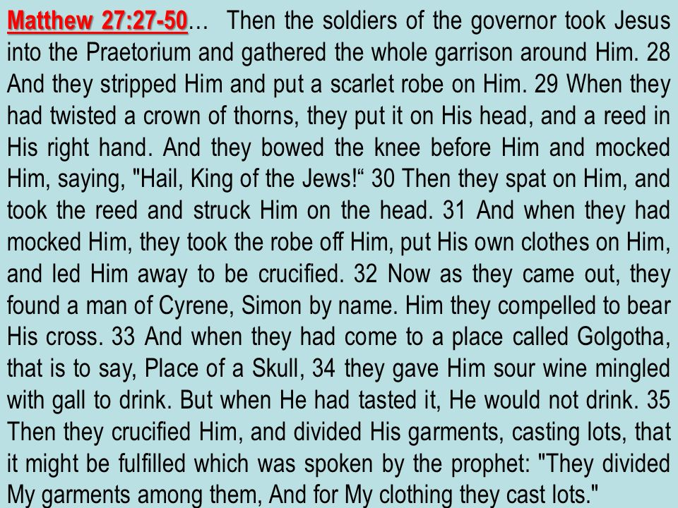 Matthew 27:27-50… Then the soldiers of the governor took Jesus into the Praetorium and gathered the whole garrison around Him.