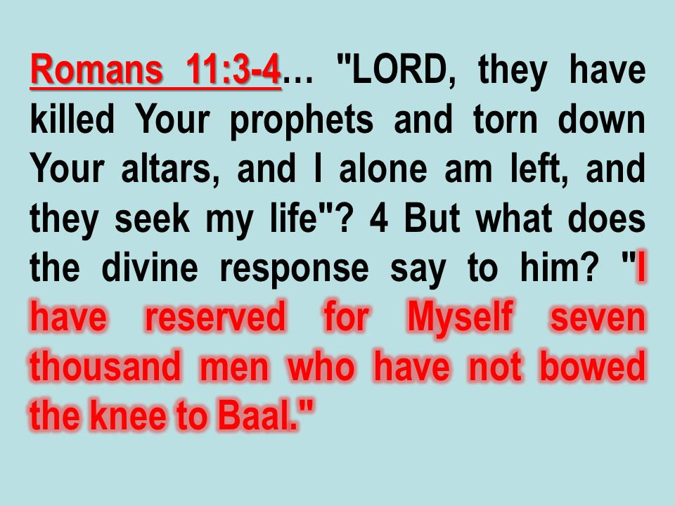 Romans 11:3-4… LORD, they have killed Your prophets and torn down Your altars, and I alone am left, and they seek my life .