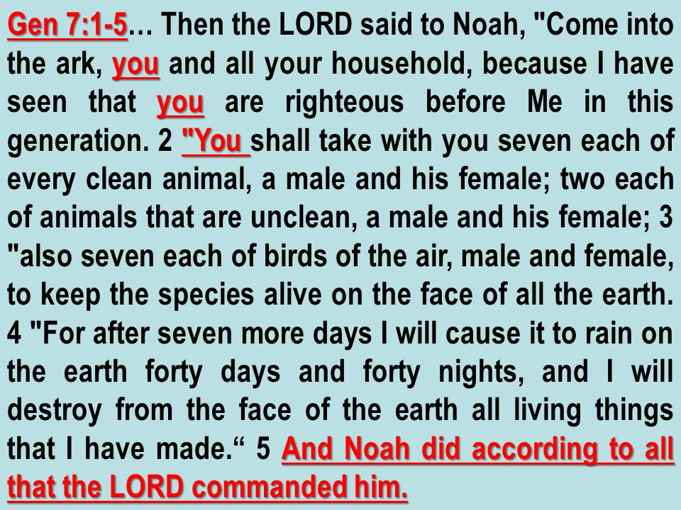 Gen 7:1-5… Then the LORD said to Noah, Come into the ark, you and all your household, because I have seen that you are righteous before Me in this generation.
