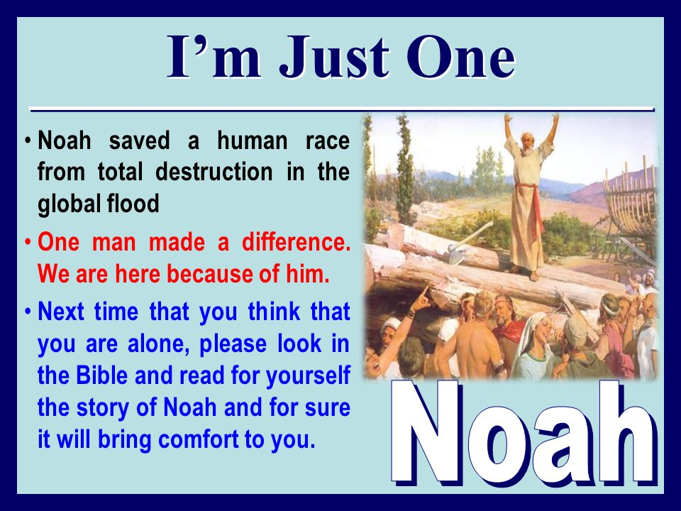I'm Just One Noah saved a human race from total destruction in the global flood. One man made a difference. We are here because of him.