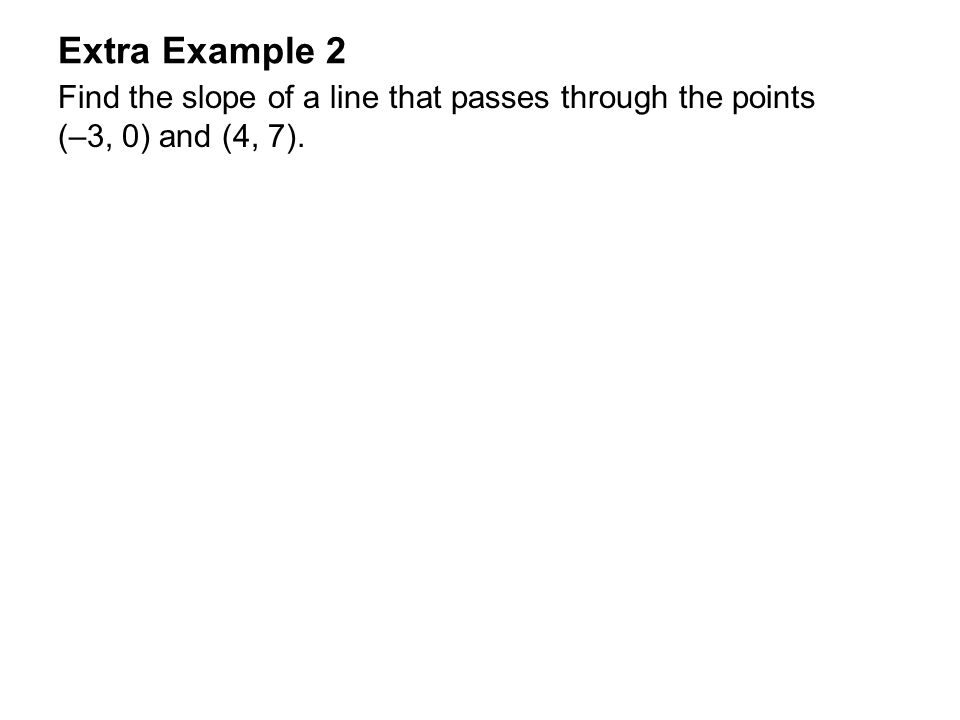 Extra Example 2 Find the slope of a line that passes through the points (–3, 0) and (4, 7).