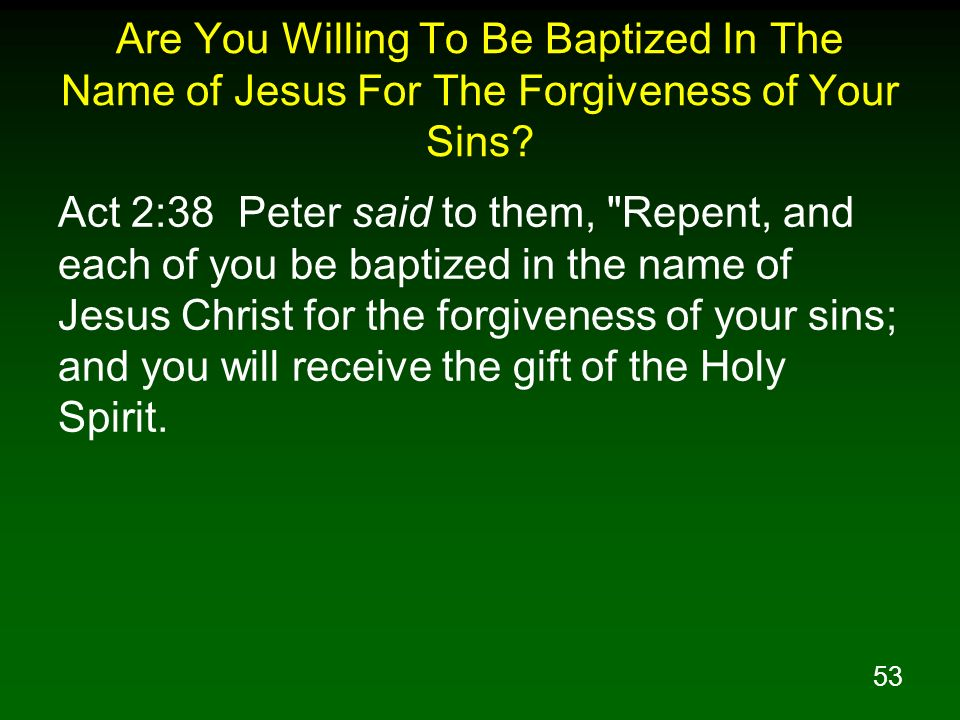 Are You Willing To Be Baptized In The Name of Jesus For The Forgiveness of Your Sins