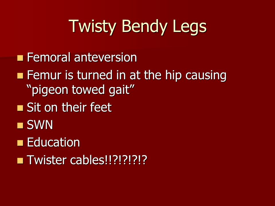 Twisty Bendy Legs Femoral anteversion