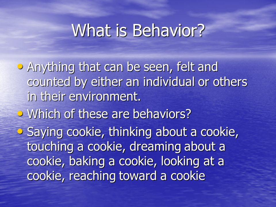 What is Behavior Anything that can be seen, felt and counted by either an individual or others in their environment.