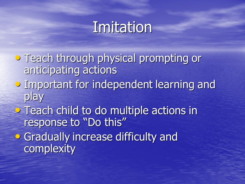 Imitation Teach through physical prompting or anticipating actions