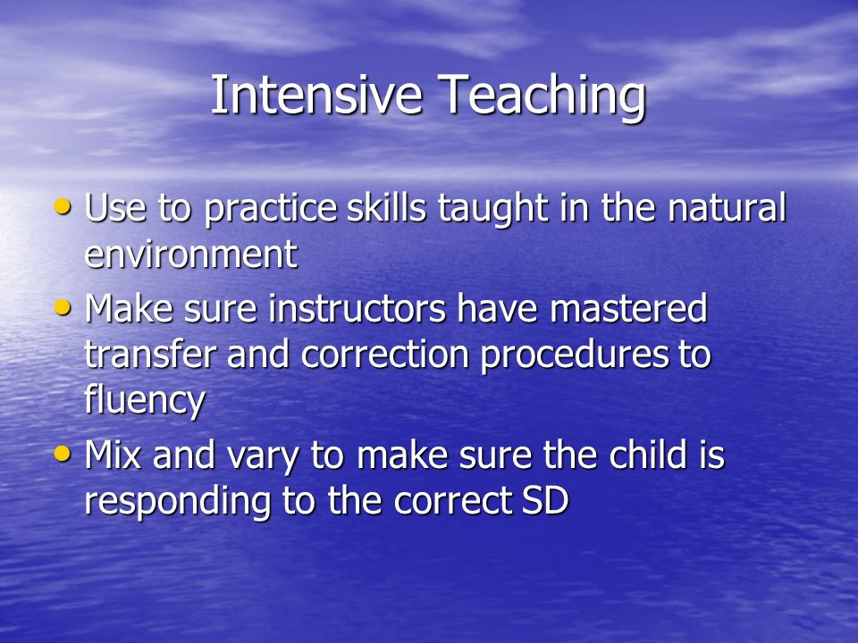 Intensive Teaching Use to practice skills taught in the natural environment.