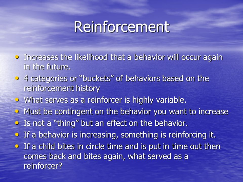 Reinforcement Increases the likelihood that a behavior will occur again in the future.