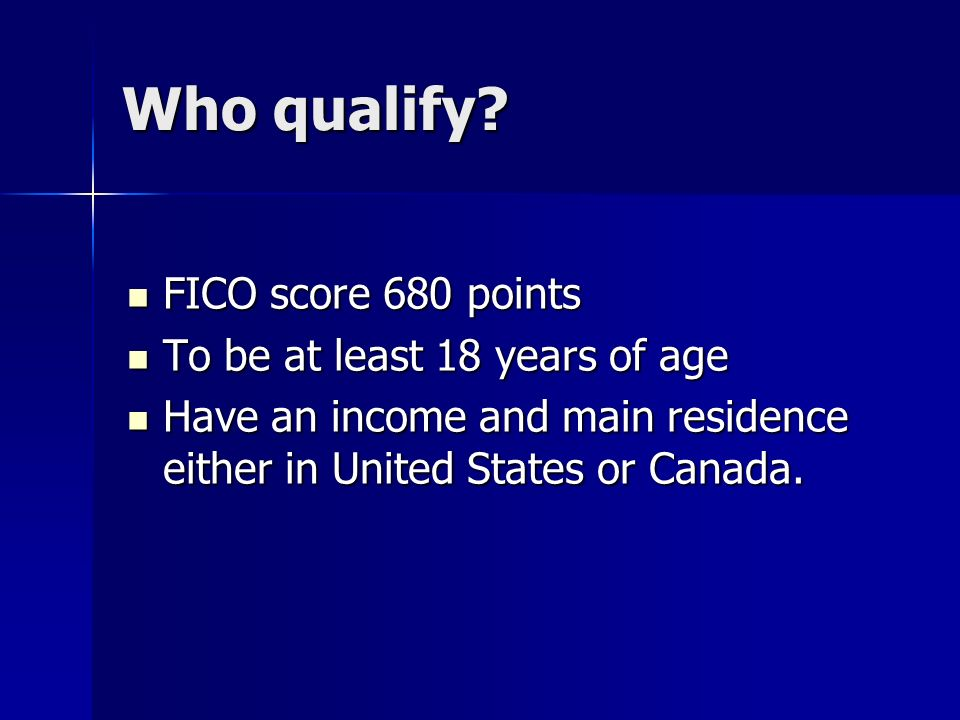 Who qualify FICO score 680 points To be at least 18 years of age