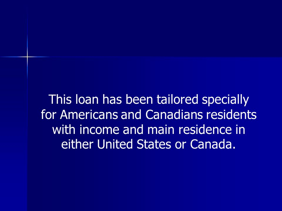 This loan has been tailored specially for Americans and Canadians residents with income and main residence in either United States or Canada.