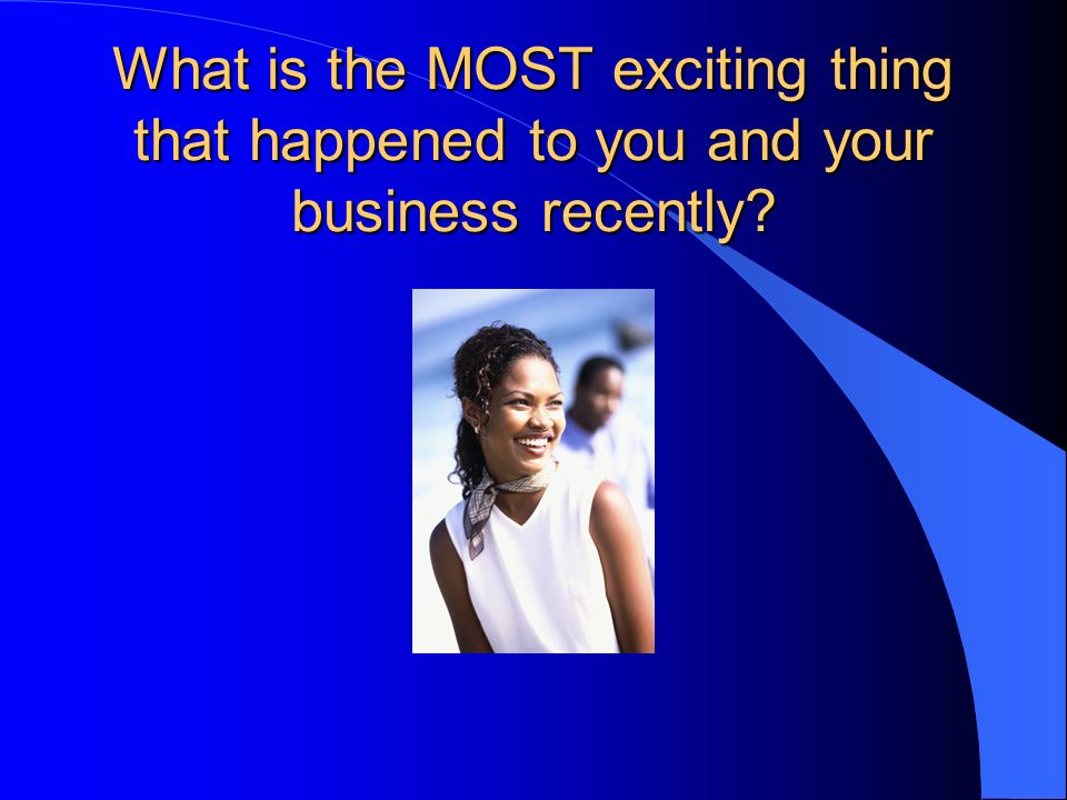 What is the MOST exciting thing that happened to you and your business recently
