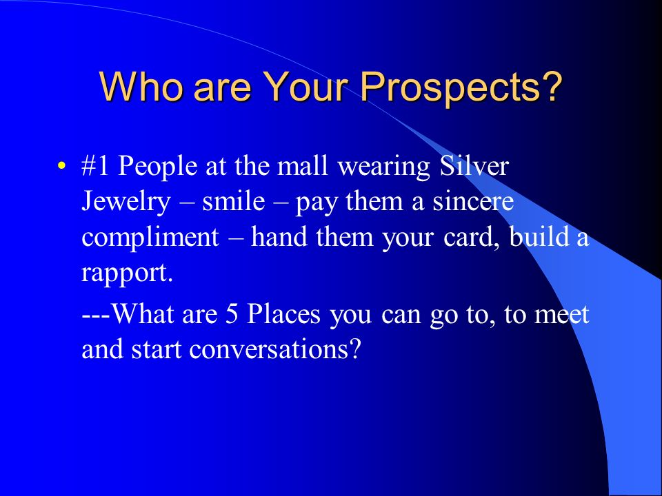 Who are Your Prospects #1 People at the mall wearing Silver Jewelry – smile – pay them a sincere compliment – hand them your card, build a rapport.