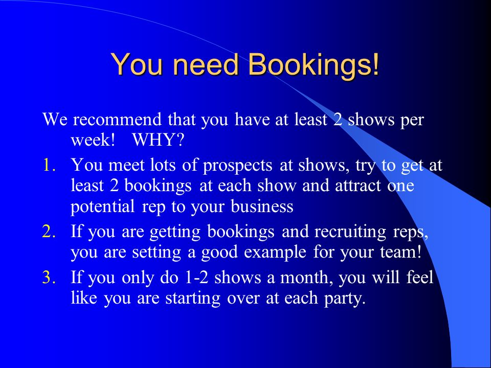 You need Bookings! We recommend that you have at least 2 shows per week! WHY
