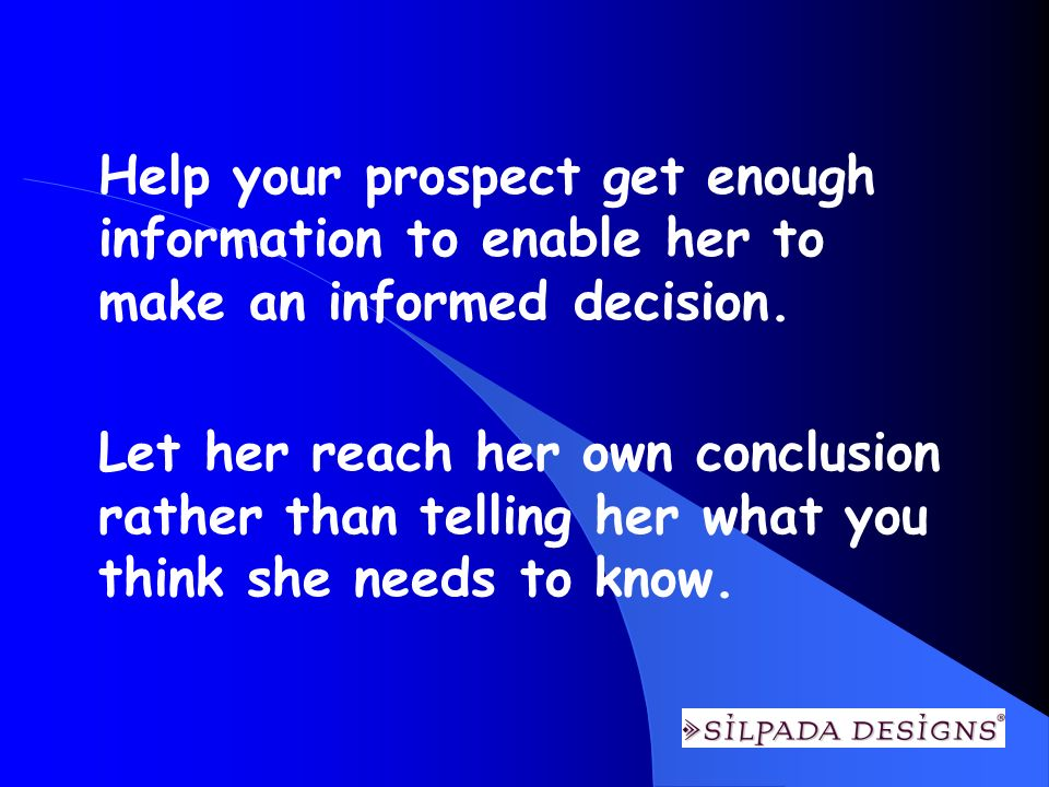 Help your prospect get enough information to enable her to make an informed decision.