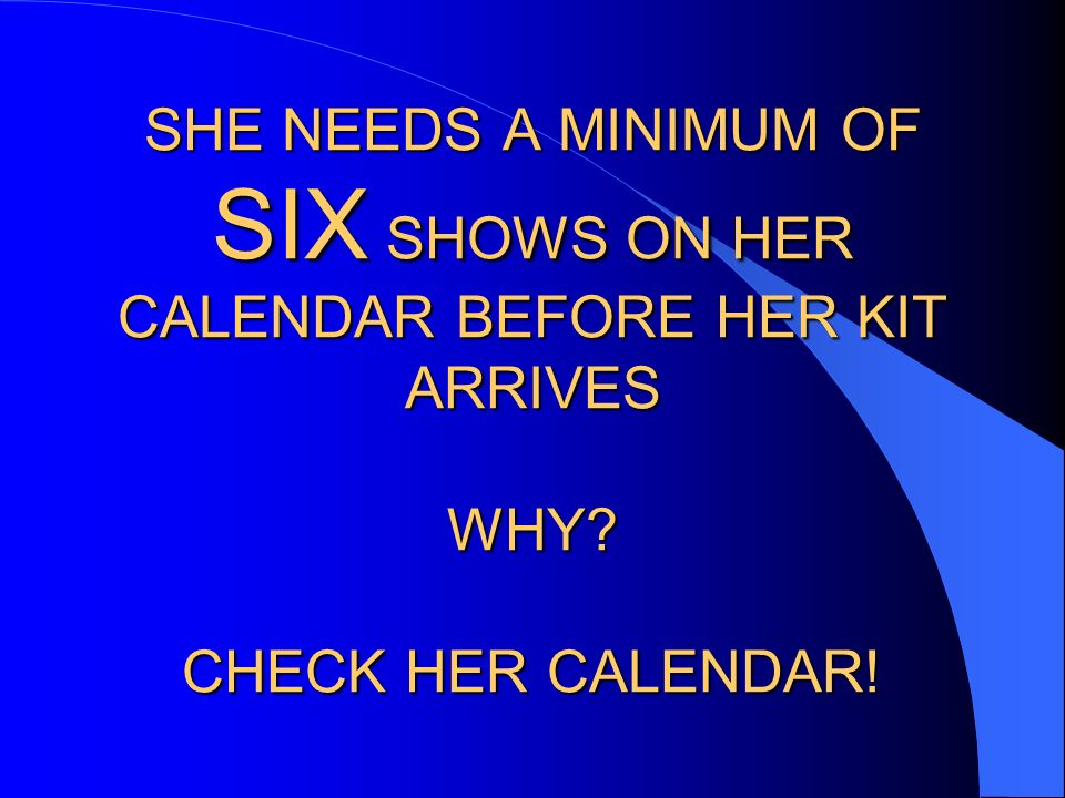 SHE NEEDS A MINIMUM OF SIX SHOWS ON HER CALENDAR BEFORE HER KIT ARRIVES WHY CHECK HER CALENDAR!