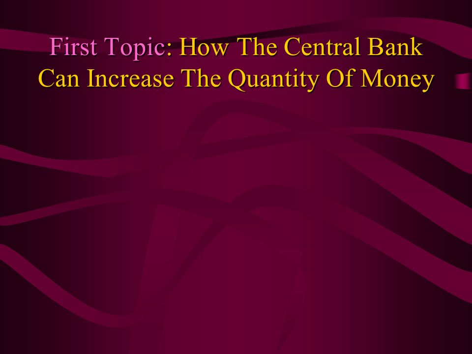 First Topic: How The Central Bank Can Increase The Quantity Of Money