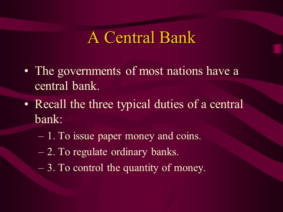 A Central Bank The governments of most nations have a central bank.