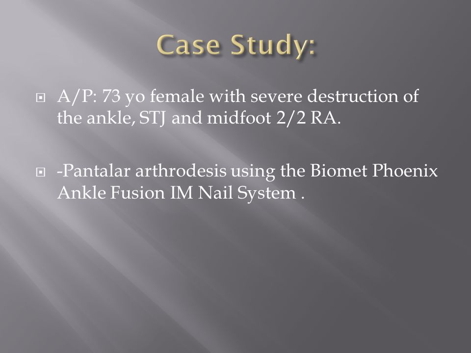 Case Study: A/P: 73 yo female with severe destruction of the ankle, STJ and midfoot 2/2 RA.