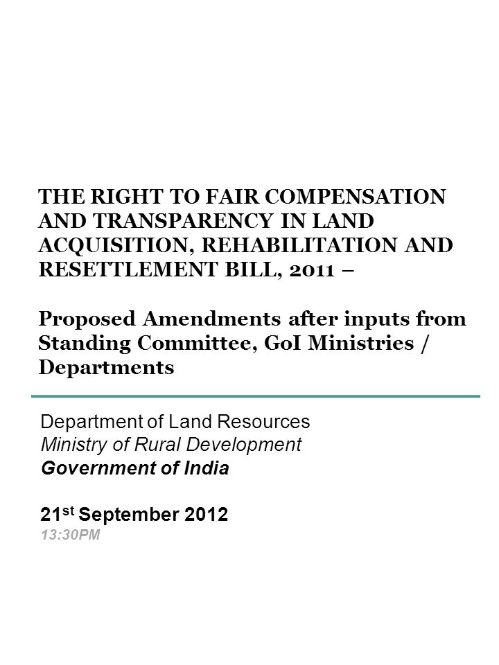 THE RIGHT TO FAIR COMPENSATION AND TRANSPARENCY IN LAND ACQUISITION, REHABILITATION AND RESETTLEMENT BILL, 2011 – Proposed Amendments after inputs from Standing Committee, GoI Ministries / Departments