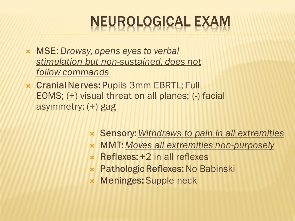 Neurological Exam MSE: Drowsy, opens eyes to verbal stimulation but non-sustained, does not follow commands.