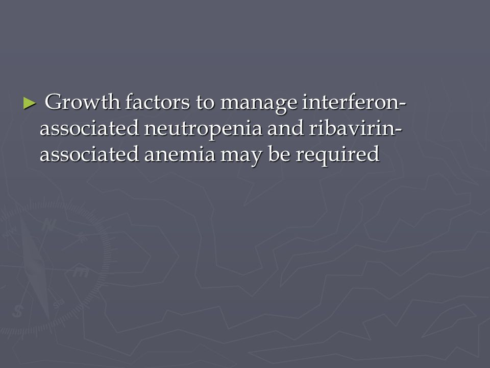 Growth factors to manage interferon-associated neutropenia and ribavirin-associated anemia may be required