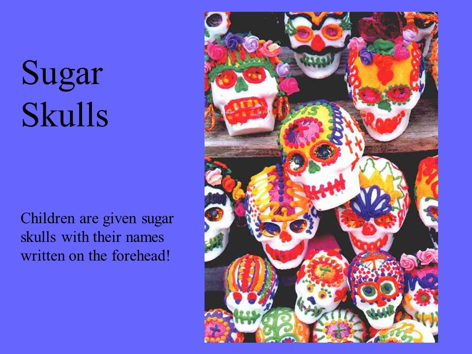 Sugar Skulls Children are given sugar skulls with their names written on the forehead!