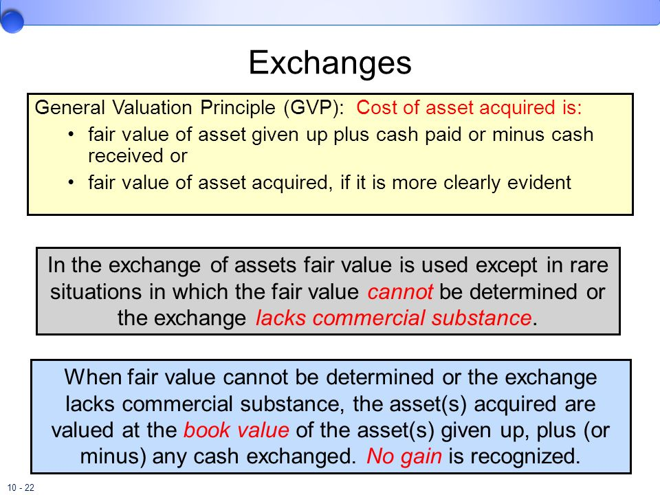 Exchanges General Valuation Principle (GVP): Cost of asset acquired is: fair value of asset given up plus cash paid or minus cash received or.