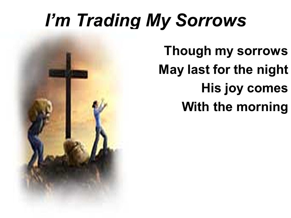 I'm Trading My Sorrows Though my sorrows May last for the night