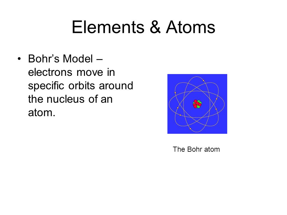 Elements & Atoms Bohr's Model – electrons move in specific orbits around the nucleus of an atom.