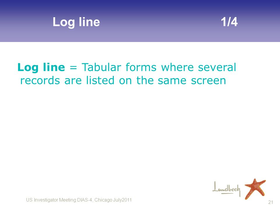 Log line 1/4 Log line = Tabular forms where several records are listed on the same screen